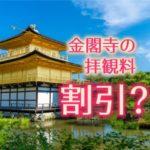 金閣寺の拝観料には割引があるって本当ですか?